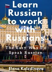 """Learn Russian to work with Russians: The easy way to speak Russian"" by Elena Kaledinova"